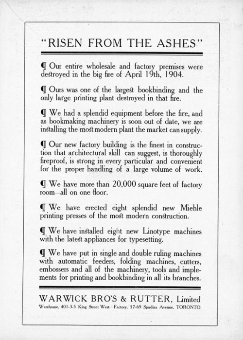 Ad reads in part: RISEN FROM THE ASHES. Our entire wholesale and factory premises were destroyed in the big fire of April 19th, 1904. Ours was one of the largest bookbinding and the only printing plant destroyed in that fire. We had a splendid equipment before the fire, and as bookmaking machinery is soon out of date, we are installing the most modern plant the market can supply. The ad then details the superiority of the company's equipment and new plant at King Street and Spadina Avenue, Toronto.