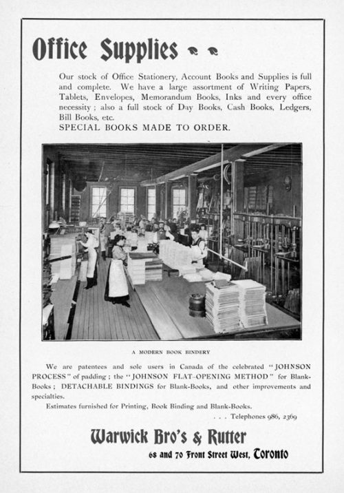 "Ad shows a photograph of men and women working in a book bindery. The text reads: Office supplies. Our stock of Office Stationery, Account Books and Supplies is full and complete. We have a large assortment of Writing Papers, Tablets, Envelopes, Memorandum Books, Inks and every office necessity; also a full stock of Day Books, Cash Books, Ledgers, Bill Books etc. SPECIAL BOOKS MADE TO ORDER. We are patentees and sole users in Canada of the celebrated ""JOHNSON PROCESS' of padding; the JOHNSON FLAT-OPENING METHOD for Blank-Books; DETACHABLE BINDINGS for Blank-Books, and other improvements and specialities. Estimates furnished for Printing, Book Binding and Blank-Books. Telephones 986, 2369. Warwick Bro's and Rutter. 68 and 70 Front Street West, Toronto."