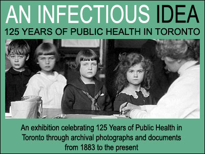 An Infectious Idea: an exhibition celebrating 125 years of public health in Toronto through archival photographs and documents from 1883 to the present