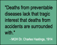"Quote, ""Deaths from preventable diseases lack that tragic interest that deaths from accidents are surrounded with."" MOH Dr. Charles Hastings, 1914."