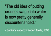 Quote, The old idea of putting crude sewage into water is now pretty generally discountenanced, Sanitary inspector Robert Awde, 1898.