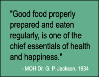 Quote: Good food properly prepared and eaten regularly, is one of the chief essentials of health and happiness, MOH Dr. G.P. Jackson, 1934.