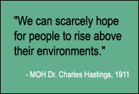 Quote: We can scarcely hope for people to rise above their environments, MOH Dr. Charles Hastings, 1911.