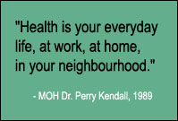 Quote: Health is your everyday life, at work, at home, in your neighbourhood. Medical Office of Health Dr. Perry Kendal, 1989.