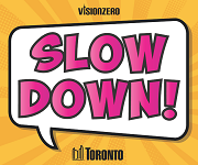 The words Slow Down in bright pink with VisionZero and City of Toronto logo below them.