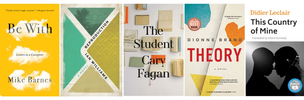 Finalists for the 2019 Toronto Book Award are Be With: Letters to a Caregiver by Mike Barnes (Biblioasis), Reproduction by Ian Williams (Random House Canada), The Student by Cary Fagan (Freehand Books) Theory by Dionne Brand (Knopf Canada) and This Country of Mine by Didier Leclair, translation by Elaine Kennedy (Deux Voiliers Publishing)