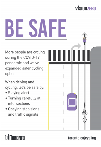 More people are cycling during the COVID-19 pandemic and we've expanded safer cycling options. When driving and cycling, let's be safe by: • Staying alert • Turning carefully at intersections • Obeying stop signs and traffic signals