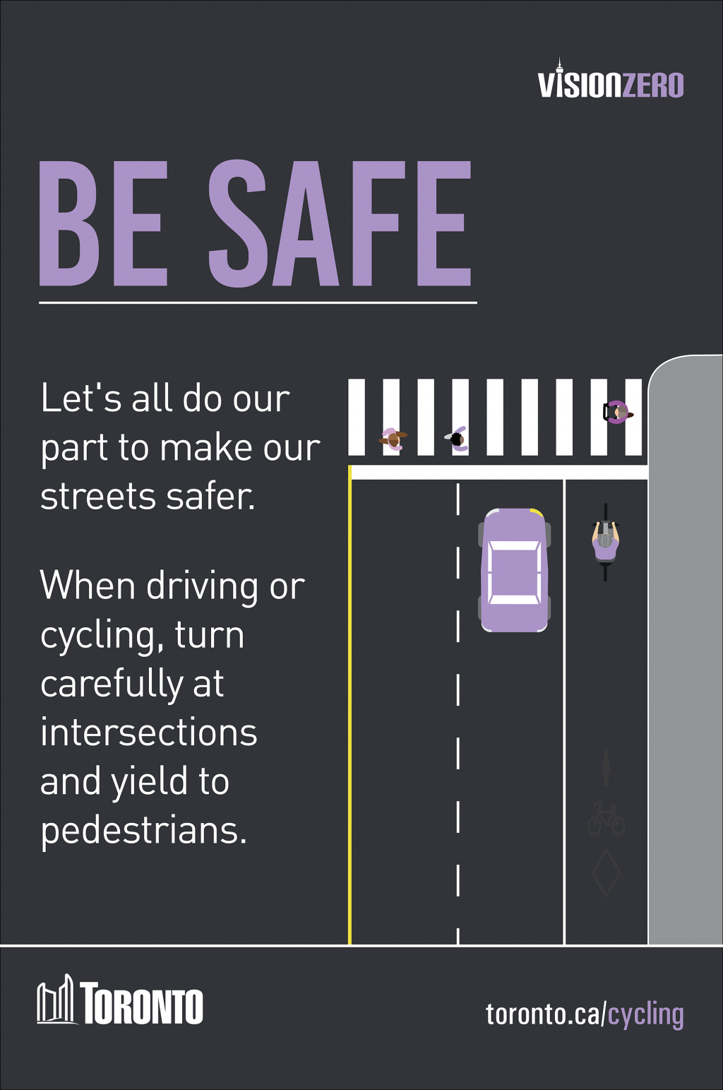 Be Safe. Let's all do our part to make our streets safer. When driving or cycling, turn carefully at intersections and yield to pedestrians.